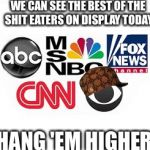 Shit Begone  | WE CAN SEE THE BEST OF THE SHIT EATERS ON DISPLAY TODAY HANG 'EM HIGHER | image tagged in media lies,scumbag,brainwashing,red pill,bullshit,tired of your crap | made w/ Imgflip meme maker