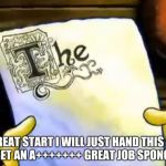 spongebob essay | GREAT START I WILL JUST HAND THIS IN AND GET AN A+++++++ GREAT JOB SPONGEBOB | image tagged in spongebob essay | made w/ Imgflip meme maker