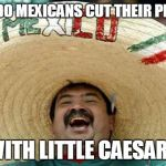 Happy Mexican | HOW DO MEXICANS CUT THEIR PIZZAS? WITH LITTLE CAESARS | image tagged in happy mexican | made w/ Imgflip meme maker