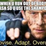 Improvise. Adapt. Overcome | WHEN U RUN OUT OF BODY WASH SO U USE THE SHAMPOO... | image tagged in improvise adapt overcome | made w/ Imgflip meme maker