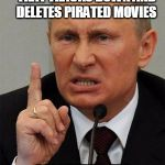 AngryPutin | STARTS A NEW WEBSITE THAT TRACKS DOWN AND DELETES PIRATED MOVIES NYETFLIX | image tagged in angryputin | made w/ Imgflip meme maker