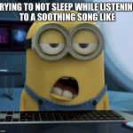 Sleepy Minion | TRYING TO NOT SLEEP WHILE LISTENING TO A SOOTHING SONG LIKE | image tagged in sleepy minion | made w/ Imgflip meme maker