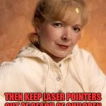 Not so amused Proper Lady | DO YOU F**KTARDS NOW FINALLY UNDERSTAND THE LAWS OF A SR**ED-UP MATRIX? THEN KEEP LASER POINTERS OUT OF REACH OF CHILDREN, OR YOU WILL CAUSE | image tagged in memes,proper lady | made w/ Imgflip meme maker