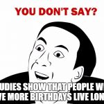 You Don't Say Meme | STUDIES SHOW THAT PEOPLE WHO HAVE MORE BIRTHDAYS LIVE LONGER | image tagged in memes,you don't say | made w/ Imgflip meme maker