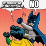 lego batman slapping robin | NO HEY SHOULDN'T WE LET PEOPLE STEP ON US | image tagged in lego batman slapping robin | made w/ Imgflip meme maker