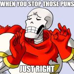 Papyrus Just Right | WHEN YOU STOP THOSE PUNS JUST RIGHT | image tagged in papyrus just right | made w/ Imgflip meme maker