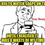 True Story Meme | I USE TO WATCH SOAPS ON TV UNTIL I REALISED IT WAS A WASTE OF MY TIME | image tagged in memes,true story,tv,soaps | made w/ Imgflip meme maker