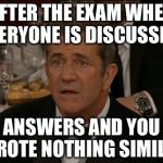 Confused Mel Gibson Meme | AFTER THE EXAM WHEN EVERYONE IS DISCUSSING ANSWERS AND YOU WROTE NOTHING SIMILAR | image tagged in memes,confused mel gibson | made w/ Imgflip meme maker