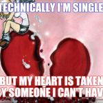 Broken Heart | TECHNICALLY I'M SINGLE BUT MY HEART IS TAKEN BY SOMEONE I CAN'T HAVE | image tagged in broken heart | made w/ Imgflip meme maker