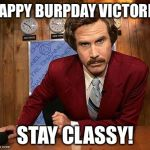 ron burgundy | HAPPY BURPDAY VICTORIA STAY CLASSY! | image tagged in ron burgundy | made w/ Imgflip meme maker