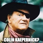 John Wayne  | COLIN KAEPERNICK?  I NEVER HEARD OF HER. | image tagged in john wayne | made w/ Imgflip meme maker