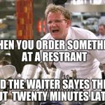 Gordon Ramsey | WHEN YOU ORDER SOMETHING AT A RESTRANT AND THE WAITER SAYES THEIR OUT  TWENTY MINUTES LATER | image tagged in gordon ramsey | made w/ Imgflip meme maker
