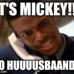 Chris Tucker | IT'S MICKEY!!! YO HUUUUSBAAND!! | image tagged in chris tucker | made w/ Imgflip meme maker