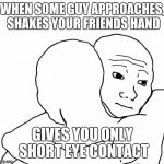I Know That Feel Bro Meme | WHEN SOME GUY APPROACHES, SHAKES YOUR FRIENDS HAND GIVES YOU ONLY SHORT EYE CONTACT | image tagged in memes,i know that feel bro | made w/ Imgflip meme maker