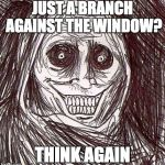Unwanted House Guest Meme | JUST A BRANCH AGAINST THE WINDOW? THINK AGAIN | image tagged in memes,unwanted house guest | made w/ Imgflip meme maker