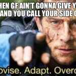 Improvise. Adapt. Overcome | WHEN GF AIN'T GONNA GIVE YOU HEAD AND YOU CALL YOUR SIDE CHICK | image tagged in improvise adapt overcome | made w/ Imgflip meme maker