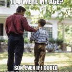 Dad and son | DAD, CAN YOU SING A SONG FROM WHEN YOU WERE MY AGE? SON, EVEN IF I COULD HAVE UNDERSTOOD WHAT THEY WERE SAYING, IT STILL WOULD SOUND LIKE GI | image tagged in dad and son | made w/ Imgflip meme maker
