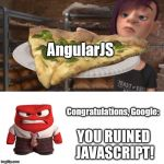 congratulations you ruined inside out broccoli pizza anger | AngularJS Congratulations, Google: YOU RUINED JAVASCRIPT! | image tagged in congratulations you ruined inside out broccoli pizza anger | made w/ Imgflip meme maker