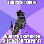 Yep, we go back four score. | THAT'S SO RAVEN WHAT YOU SAY AFTER THE BOSTON TEA PARTY. | image tagged in memes,rich raven | made w/ Imgflip meme maker