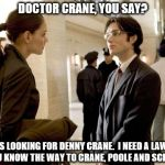 Dr Crane Meme | DOCTOR CRANE, YOU SAY? I WAS LOOKING FOR DENNY CRANE.  I NEED A LAWYER. DO YOU KNOW THE WAY TO CRANE, POOLE AND SCHMIDT? | image tagged in memes,dr crane | made w/ Imgflip meme maker