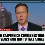 CNN Crazy News Network | COLIN KAEPERNICK CONFESSES THAT RUSSIANS PAID HIM TO TAKE A KNEE | image tagged in cnn crazy news network | made w/ Imgflip meme maker