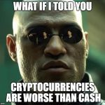 Morpheus  | WHAT IF I TOLD YOU CRYPTOCURRENCIES ARE WORSE THAN CASH | image tagged in morpheus | made w/ Imgflip meme maker