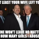 Harvey Weinstein Bill Clinton | AT LEAST YOUR WIFE LEFT YOU MINE WON'T LEAVE NO MATTER HOW MANY GIRLS I ABUSE | image tagged in harvey weinstein bill clinton | made w/ Imgflip meme maker
