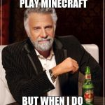 The Most Interesting Man In The World Meme | I DONT ALWAYS PLAY MINECRAFT BUT WHEN I DO I BLOW SHIT UP | image tagged in memes,the most interesting man in the world | made w/ Imgflip meme maker