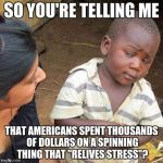 "Third World Skeptical Kid Meme | SO YOU'RE TELLING ME THAT AMERICANS SPENT THOUSANDS OF DOLLARS ON A SPINNING THING THAT ""RELIVES STRESS""? 