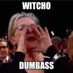 meryl streep | WITCHO DUMBASS | image tagged in meryl streep | made w/ Imgflip meme maker