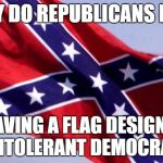 ? | WHY DO REPUBLICANS LOVE WAVING A FLAG DESIGNED BY INTOLERANT DEMOCRATS? | image tagged in confederate flag,college liberal,college conservative,confederacy,funny,true | made w/ Imgflip meme maker