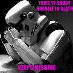 There's just no way out! Depressing Meme Week Oct 11-18 A NeverSayMemes Event | TRIES TO SHOOT HIMSELF TO DEATH KEEPS MISSING | image tagged in depressed stormtrooper,memes,funny,stormtrooper,depressing meme week,always missing | made w/ Imgflip meme maker