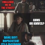 What Really Killed The Wild West | WHO HERE WANTS TO CHALLENGE ME IN THE STREET? DANG BOY! HOPSCOTCH! ITS A FACEBOOK CHALLENGE! GUNS OR KNIVES? | image tagged in cowboys,facebook | made w/ Imgflip meme maker