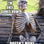 "Waiting Skeleton Meme | JUST BECAUSE I'M ONLY BONES NOW DOESN'T MAKE ME ""MARROW MINDED"" 