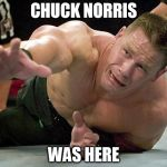 john cena | CHUCK NORRIS WAS HERE | image tagged in john cena | made w/ Imgflip meme maker