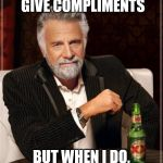 The Most Interesting Man In The World Meme | I DON'T OFTEN GIVE COMPLIMENTS BUT WHEN I DO, I'M BEING SARCASTIC | image tagged in memes,the most interesting man in the world | made w/ Imgflip meme maker
