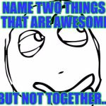 Question Rage Face Meme | NAME TWO THINGS THAT ARE AWESOME BUT NOT TOGETHER... | image tagged in memes,question rage face | made w/ Imgflip meme maker