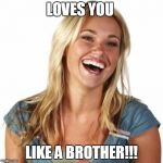 Friend Zone Fiona Meme | LOVES YOU LIKE A BROTHER!!! | image tagged in memes,friend zone fiona | made w/ Imgflip meme maker