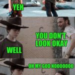 Rick and Carl 3 Meme | ARE YOU OKAY YEH YOU DON'T LOOK OKAY WELL OH MY GOD NOOOOOOO MY DICK FELL OFF BACK THERE | image tagged in memes,rick and carl 3 | made w/ Imgflip meme maker