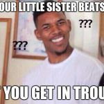 Black guy confused | WHEN YOUR LITTLE SISTER BEATS YOU UP BUT YOU GET IN TROUBLE | image tagged in black guy confused | made w/ Imgflip meme maker