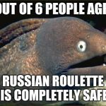 Bad Joke Eel Meme | 5 OUT OF 6 PEOPLE AGREE RUSSIAN ROULETTE IS COMPLETELY SAFE | image tagged in memes,bad joke eel | made w/ Imgflip meme maker