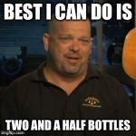 Rick From Pawn Stars | BEST I CAN DO IS TWO AND A HALF BOTTLES | image tagged in rick from pawn stars | made w/ Imgflip meme maker