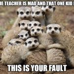Animals Hugging | WHEN THE TEACHER IS MAD AND THAT ONE KID IS LIKE THIS IS YOUR FAULT | image tagged in animals hugging | made w/ Imgflip meme maker