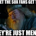 WHY SOX FANS | DON'T LET THE SOX FANS GET TO YOU THEY'RE JUST MENTAL | image tagged in memes,angry dumbledore,white sox,chicago cubs,mental | made w/ Imgflip meme maker