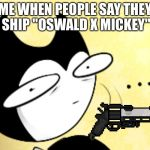 "Surprised bendy  | ME WHEN PEOPLE SAY THEY SHIP ""OSWALD X MICKEY"" 