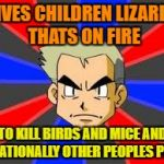 Professor Oak Meme | GIVES CHILDREN LIZARDS THATS ON FIRE TO KILL BIRDS AND MICE AND OCATIONALLY OTHER PEOPLES PETS | image tagged in memes,professor oak | made w/ Imgflip meme maker