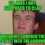 I'm getting a lot of dirty looks  | SO, WAS I NOT SUPPOSED TO CLAP WHEN THEY LOWERED THE CASKET INTO THE GROUND | image tagged in memes,10 guy | made w/ Imgflip meme maker