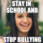 Rebecca Black Meme | STAY IN SCHOOL AND STOP BULLYING | image tagged in memes,rebecca black | made w/ Imgflip meme maker