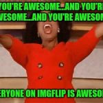 Opera | YOU'RE AWESOME...AND YOU'RE AWESOME...AND YOU'RE AWESOME.. EVERYONE ON IMGFLIP IS AWESOME! | image tagged in opera | made w/ Imgflip meme maker