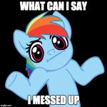 Pony Shrugs Meme | WHAT CAN I SAY I MESSED UP | image tagged in memes,pony shrugs | made w/ Imgflip meme maker